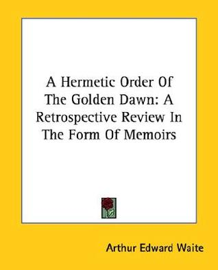 A Hermetic Order of the Golden Dawn: A Retrospective Review in the Form of Memoirs