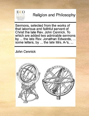 Sermons, selected from the works of that laborious and faithful servant of Christ the late Rev. John Cennick. To which are added two admirable sermons by ... the late Rev. Jonathan Edwards, ... some letters, by ... the late Mrs. A-'s, ...