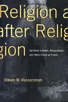 Religion After Religion: Gershom Scholem, Mircea Eliade, and Henry Corbin at Eranos