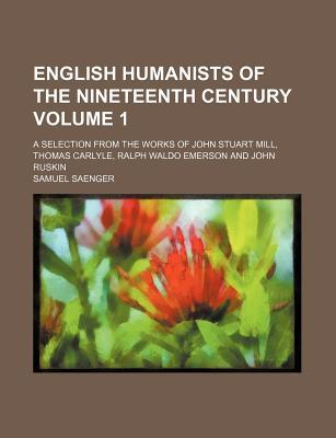 English Humanists of the Nineteenth Century Volume 1; A Selection from the Works of John Stuart Mill, Thomas Carlyle, Ralph Waldo Emerson and John Ruskin