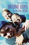 Raising Boys to Be Like Jesus by Sharon Norris Elliott