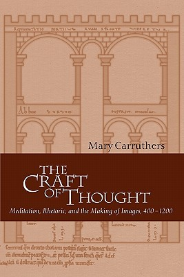 The Craft of Thought: Meditation, Rhetoric, and the Making of Images, 400 1200