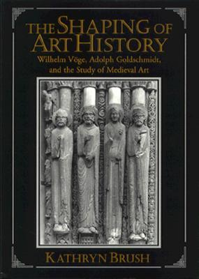 The Shaping of Art History: Wilhelm Voge, Adolph Goldschmidt, and the Study of Medieval Art