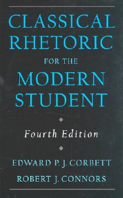 Classical Rhetoric for the Modern Student by Edward P.J. Corbett