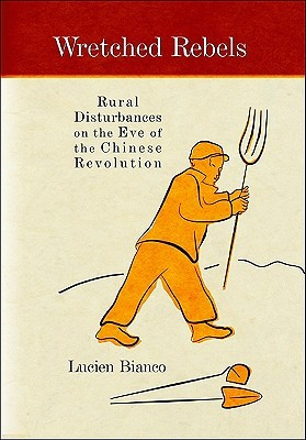 Wretched Rebels: Rural Disturbances on the Eve of the Chinese Revolution