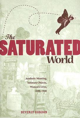 The Saturated World: Aesthetic Meaning, Intimate Objects, Women?s Lives, 1890?1940