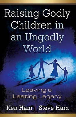 Raising Godly Children in an Ungodly World: Leaving a Lasting Legacy