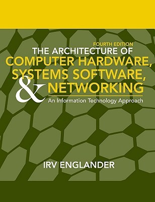 The Architecture of Computer Hardware, System Software, and Networking: An Information Technology Approach