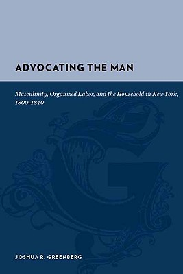 Advocating the Man: Masculinity, Organized Labor, and the Household in New York, 1800-1840