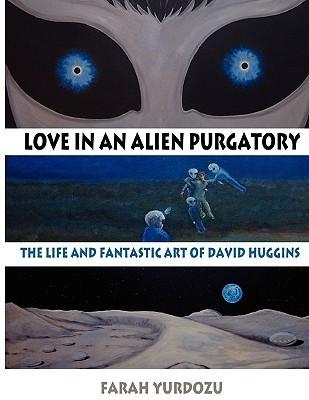 Love In An Alien Purgatory: The Life And Fantastic Art Of David Huggins