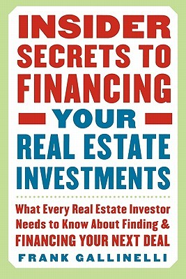 Insider secrets to financing your real estate investments: what every real estate investor needs to know about finding and financing your next deal by Frank Gallinelli