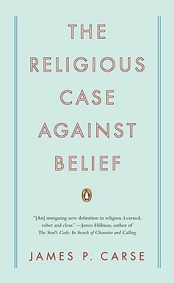 The Religious Case Against Belief by James P. Carse