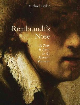 Rembrandt's Nose: Of Flesh & Spirit in the Master's Portraits: Of Flesh and Spirit in the Master's Portraits