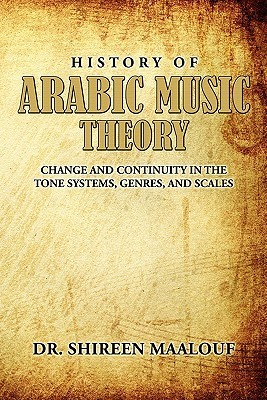 History of Arabic Music Theory: Change and Continuity in the Tone Systems, Genres, and Scales
