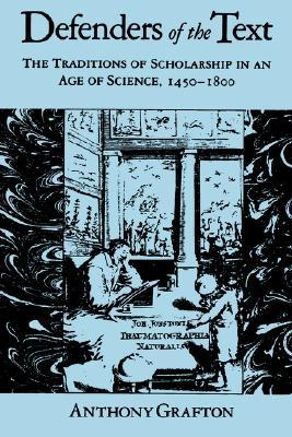 Defenders of the text: the traditions of scholarship in an age of science, 1450-1800 by Anthony Grafton