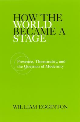 How the World Became a Stage: Presence, Theatricality, and the Question of Modernity