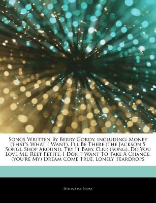 Articles on Songs Written by Berry Gordy, Including: Money (That's What I Want), I'll Be There (the Jackson 5 Song), Shop Around, Try It Baby, O.P.P. (Song), Do You Love Me, Reet Petite, I Don't Want to Take a Chance