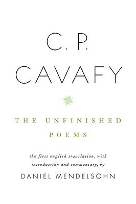The Unfinished Poems by Constantinos P. Cavafis