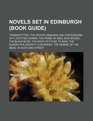 Novels Set in Edinburgh (Book Guide): Trainspotting, the Private Memoirs and Confessions of a Justified Sinner, the Prime of Miss Jean Brodie