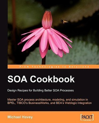 Soa Cookbook: Master Soa Process Architecture, Modeling, And Simulation In Bpel, Tibco's Business Works, And Bea's Weblogic Integration