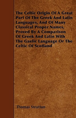 The Celtic Origin of a Great Part of the Greek and Latin Languages, and of Many Classical Proper Names, Proved by a Comparison of Greek and Latin with