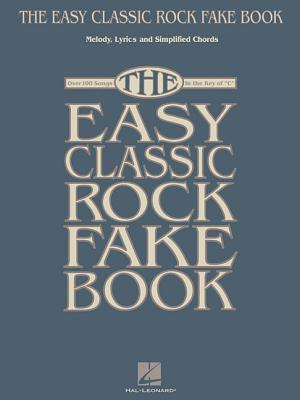 """The Easy Classic Rock Fake Book: Melody, Lyrics and Simplified Chords: Over 100 Songs in the Key of """"C"""""""