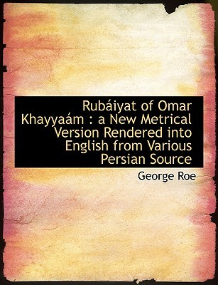Rubaiyat of Omar Khayyaam: A New Metrical Version Rendered Into English from Various Persian Source