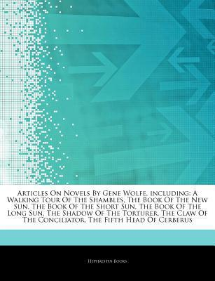 Articles on Novels by Gene Wolfe, Including: A Walking Tour of the Shambles, the Book of the New Sun, the Book of the Short Sun, the Book of the Long Sun, the Shadow of the Torturer, the Claw of the Conciliator, the Fifth Head of Cerberus