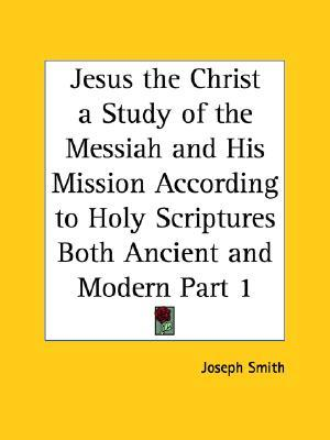 Jesus the Christ a Study of the Messiah and His Mission According to Holy Scriptures Both Ancient and Modern Part 1