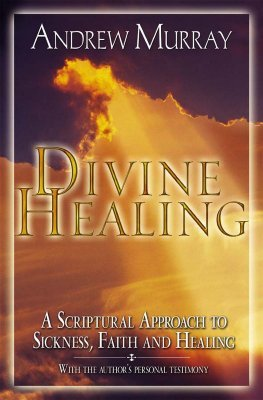 Divine Healing: A Scriptural Approach to Sickness, Faith and Healing