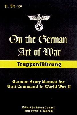On the German Art of War: Truppenfuhrung: German Army Manual for Unit Command in World War II
