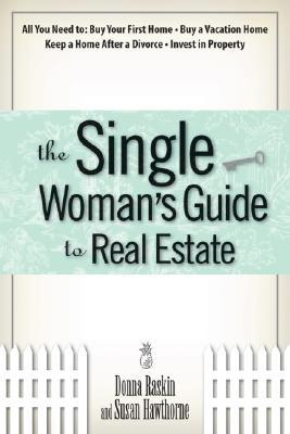 The Single Woman's Guide To Real Estate: All You Need to Buy Your First Home, Buy a Vacation Home, Keep a Home After a Divorce, Invest in Property