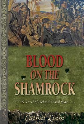 Blood on the Shamrock: A Novel of Ireland's Civil ...