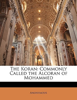 The Koran: Commonly Called the Alcoran of Mohammed