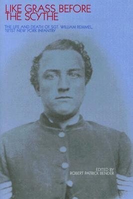 Like Grass before the Scythe: The Life and Death of Sgt William Remmel 121st NY Infantry