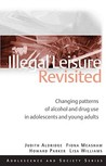 Illegal Leisure Revisited: Changing Patterns of Alcohol and Drug Use in Adolescents and Young Adults. Howard Parker ... [Et Al.]