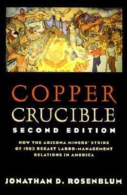 Copper Crucible: How the Arizona Miners' Strike of 1983 Recast Labor-Management Relations in America
