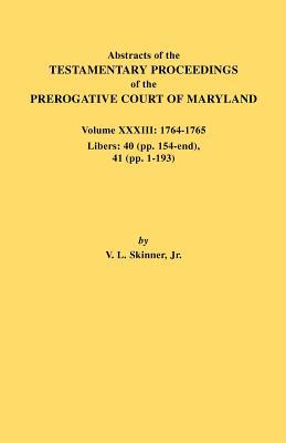 Abstracts of the Testamentary Proceedings of the Prerogative Court of Maryland. Volume XXXIII: 1764-1765. Libers: 40 (Pp. 154-End), 41 (Pp. 1-193)