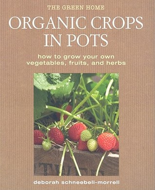 Organic Crops in Pots: How to Grow Your Own Vegetables, Fruits, and Herbs