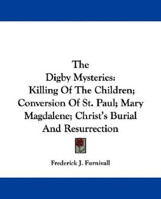 The Digby Mysteries: Killing of the Children; Conversion of St. Paul; Mary Magdalene; Christ's Burial and Resurrection
