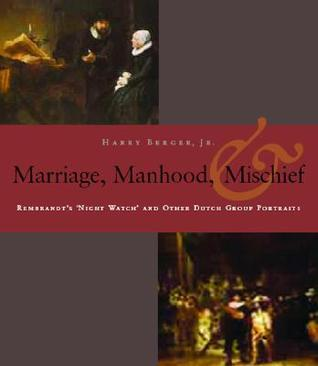 Manhood, Marriage, and Mischief: Rembrandt's 'night Watch' and Other Dutch Group Portraits