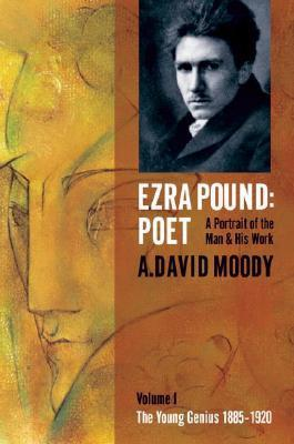 Ezra Pound: Poet. Volume I: The Young Genius 1885-1920