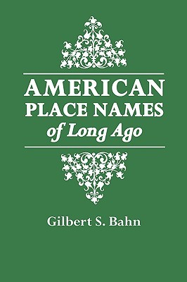 American Place Names of Long Ago. a Republication of the Inde... by Gilbert S. Bahn