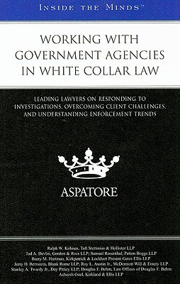 Working with Government Agencies in White Collar Law: Leading Lawyers on Responding to Investigations, Overcoming Client Challenges, and Understanding Enforcement Trends