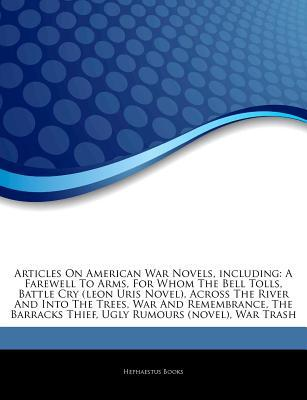 Articles on American War Novels, Including: A Farewell to Arms, for Whom the Bell Tolls, Battle Cry (Leon Uris Novel), Across the River and Into the Trees, War and Remembrance, the Barracks Thief, Ugly Rumours (Novel), War Trash