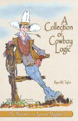 A Collection of Cowboy Logic: A Look at the Lighter Side of Going Broke, Raising Cattle, and Living on the Prairie