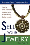 Sell Your Jewelry: How to Start a Jewelry Business and Make Money Selling Jewelry at Boutiques, Fairs, Trunk Shows, and Etsy