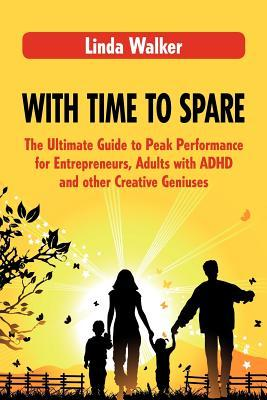 With Time to Spare: The Ultimate Guide to Peak Performance for Entrepreneurs, Adults with ADHD and Other Creative Geniuses