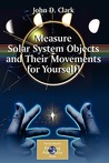 Measure Solar System Objects and Their Movements for Yourself! by John D. Clark