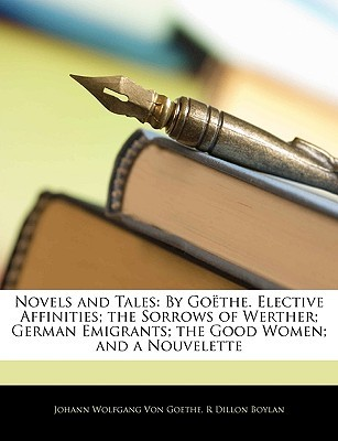 Novels and Tales: By Goethe. Elective Affinities; The Sorrows of Werther; German Emigrants; The Good Women; And a Nouvelette